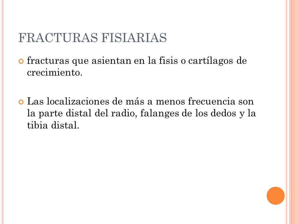 FRACTURAS FISIARIAS fracturas que asientan en la fisis o cartílagos de crecimiento. Las localizaciones de más a menos frecuencia son la parte distal d