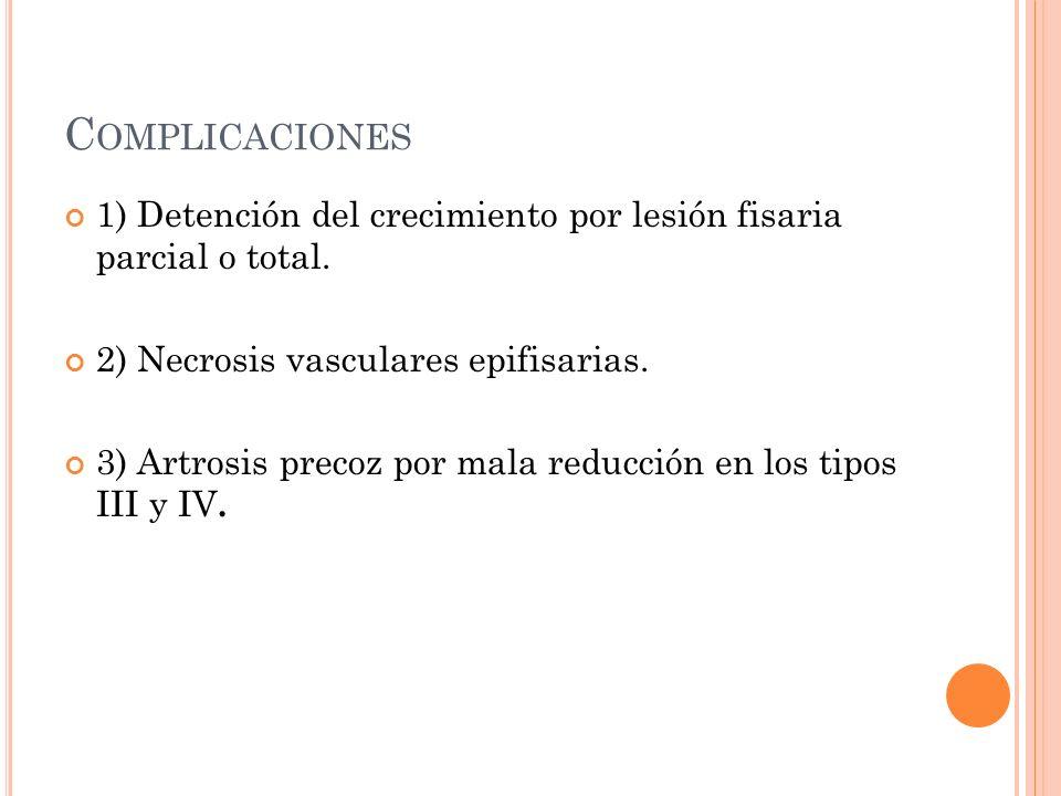 C OMPLICACIONES 1) Detención del crecimiento por lesión fisaria parcial o total. 2) Necrosis vasculares epifisarias. 3) Artrosis precoz por mala reduc
