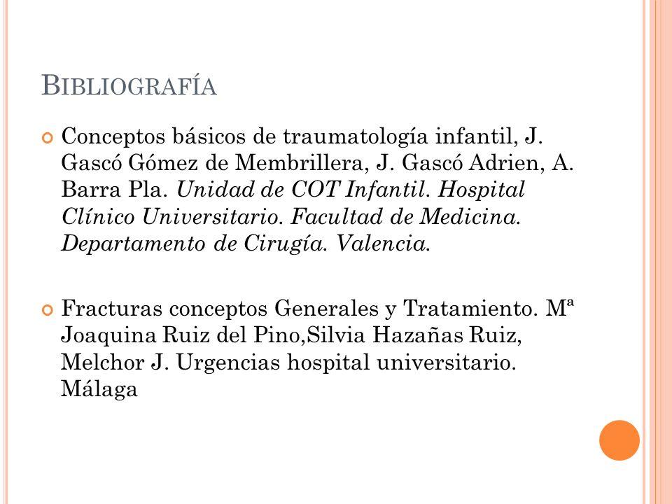 B IBLIOGRAFÍA Conceptos básicos de traumatología infantil, J. Gascó Gómez de Membrillera, J. Gascó Adrien, A. Barra Pla. Unidad de COT Infantil. Hospi