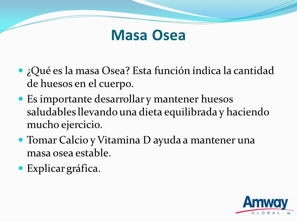 Masa Osea ¿Qué es la masa Osea? Esta función índica la cantidad de huesos en el cuerpo. Es importante desarrollar y mantener huesos saludables llevand