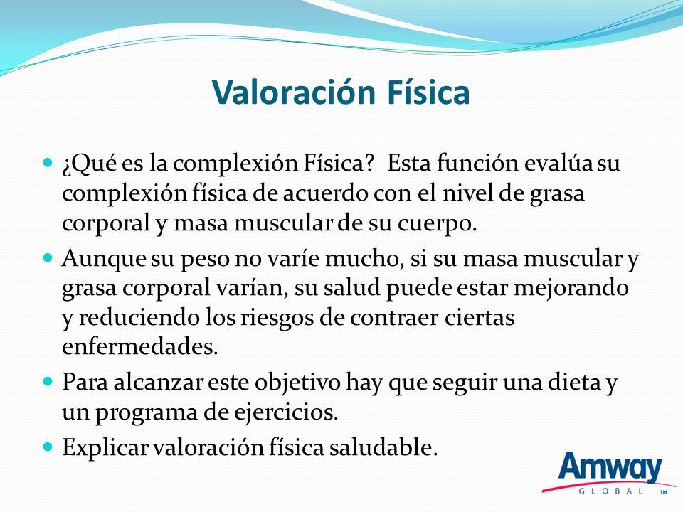 Valoración Física ¿Qué es la complexión Física? Esta función evalúa su complexión física de acuerdo con el nivel de grasa corporal y masa muscular de
