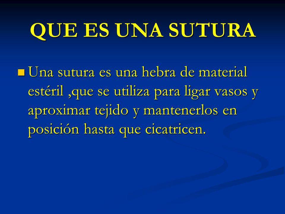QUE ES UNA SUTURA Una sutura es una hebra de material estéril,que se utiliza para ligar vasos y aproximar tejido y mantenerlos en posición hasta que c