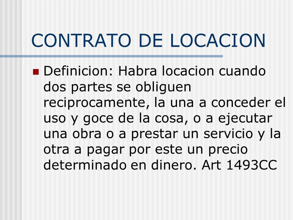 CONTRATO DE LOCACION Definicion: Habra locacion cuando dos partes se obliguen reciprocamente, la una a conceder el uso y goce de la cosa, o a ejecutar
