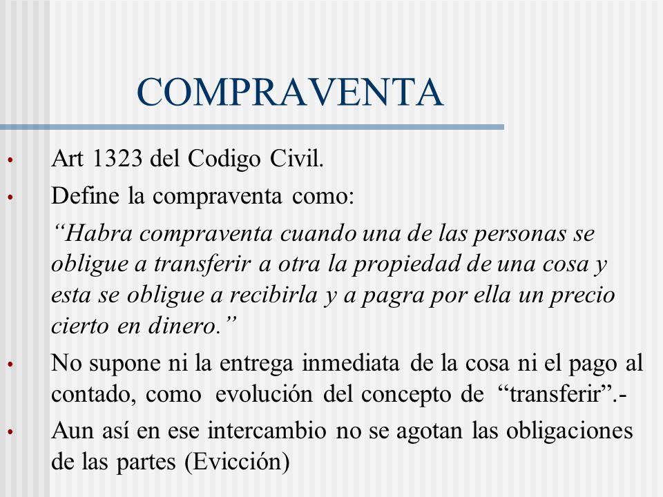 COMPRAVENTA Art 1323 del Codigo Civil. Define la compraventa como: Habra compraventa cuando una de las personas se obligue a transferir a otra la prop