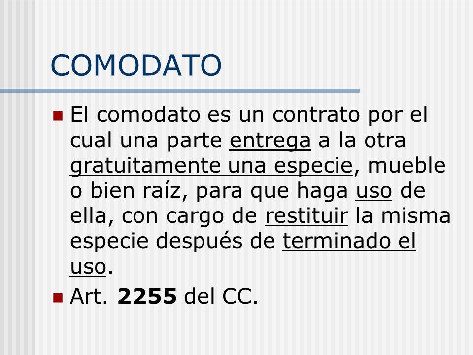 COMODATO El comodato es un contrato por el cual una parte entrega a la otra gratuitamente una especie, mueble o bien raíz, para que haga uso de ella,