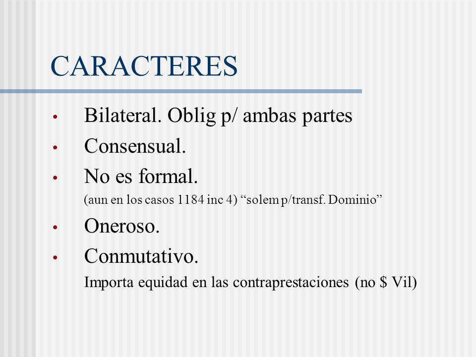 CARACTERES Bilateral. Oblig p/ ambas partes Consensual. No es formal. (aun en los casos 1184 inc 4) solem p/transf. Dominio Oneroso. Conmutativo. Impo