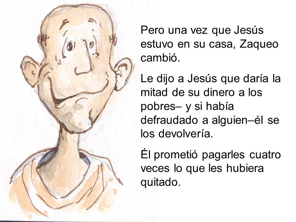 Pero una vez que Jesús estuvo en su casa, Zaqueo cambió. Le dijo a Jesús que daría la mitad de su dinero a los pobres– y si había defraudado a alguien