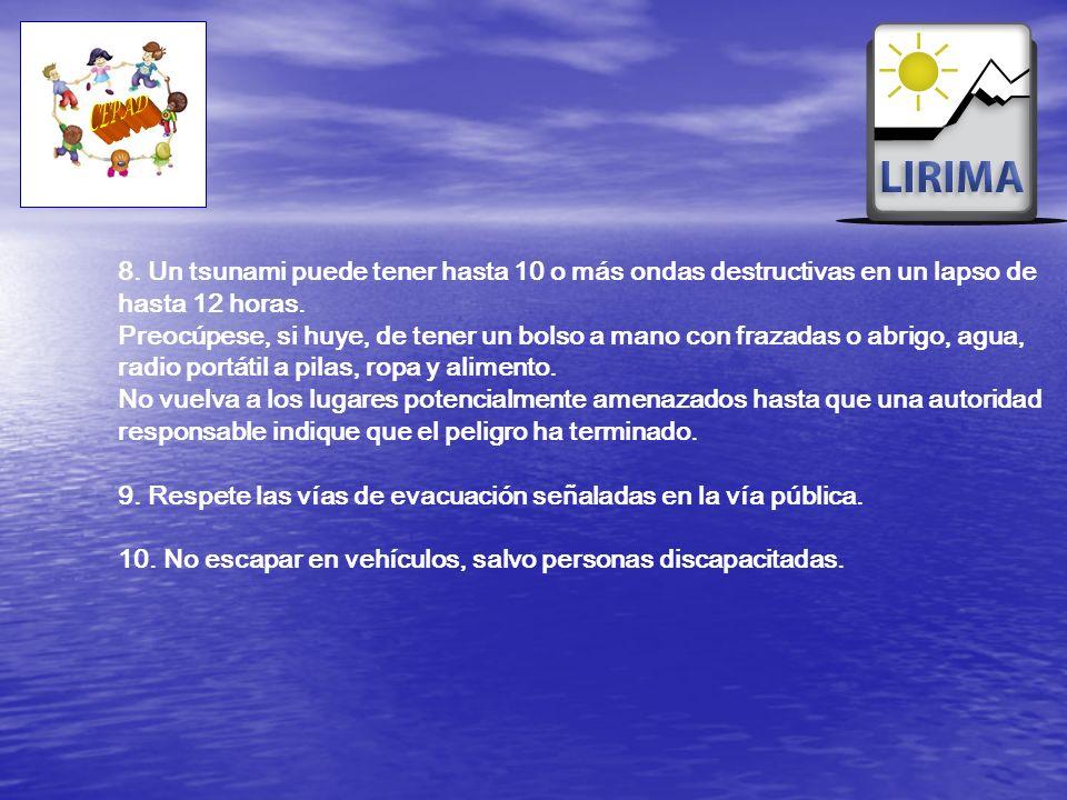8. Un tsunami puede tener hasta 10 o más ondas destructivas en un lapso de hasta 12 horas. Preocúpese, si huye, de tener un bolso a mano con frazadas