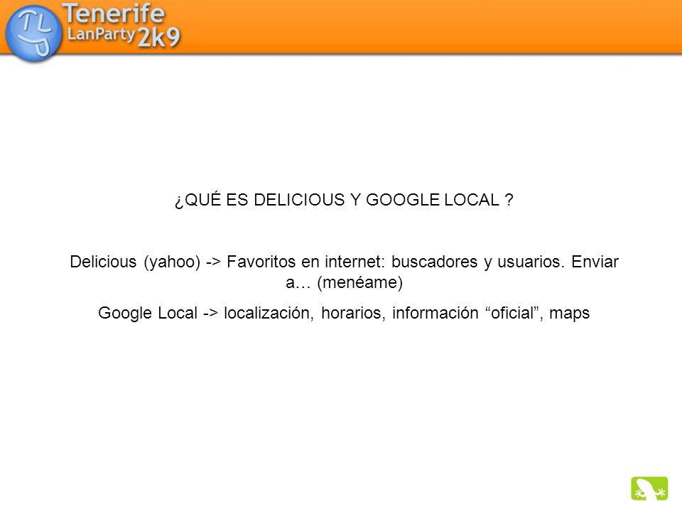 ¿QUÉ ES DELICIOUS Y GOOGLE LOCAL ? Delicious (yahoo) -> Favoritos en internet: buscadores y usuarios. Enviar a… (menéame) Google Local -> localización