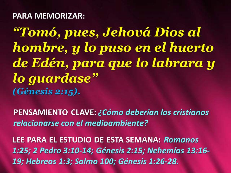 PARA MEMORIZAR: Tomó, pues, Jehová Dios al hombre, y lo puso en el huerto de Edén, para que lo labrara y lo guardase (Génesis 2:15). PENSAMIENTO CLAVE