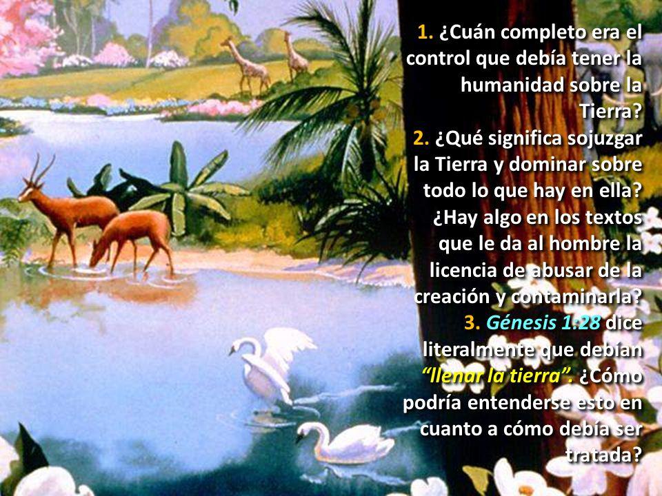 1. ¿Cuán completo era el control que debía tener la humanidad sobre la Tierra? 2. ¿Qué significa sojuzgar la Tierra y dominar sobre todo lo que hay en