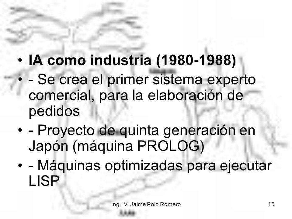 Ing. V. Jaime Polo Romero15 IA como industria (1980-1988) - Se crea el primer sistema experto comercial, para la elaboración de pedidos - Proyecto de