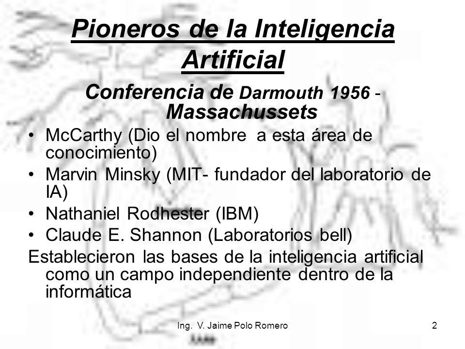 Ing. V. Jaime Polo Romero2 Pioneros de la Inteligencia Artificial Conferencia de Darmouth 1956 - Massachussets McCarthy (Dio el nombre a esta área de