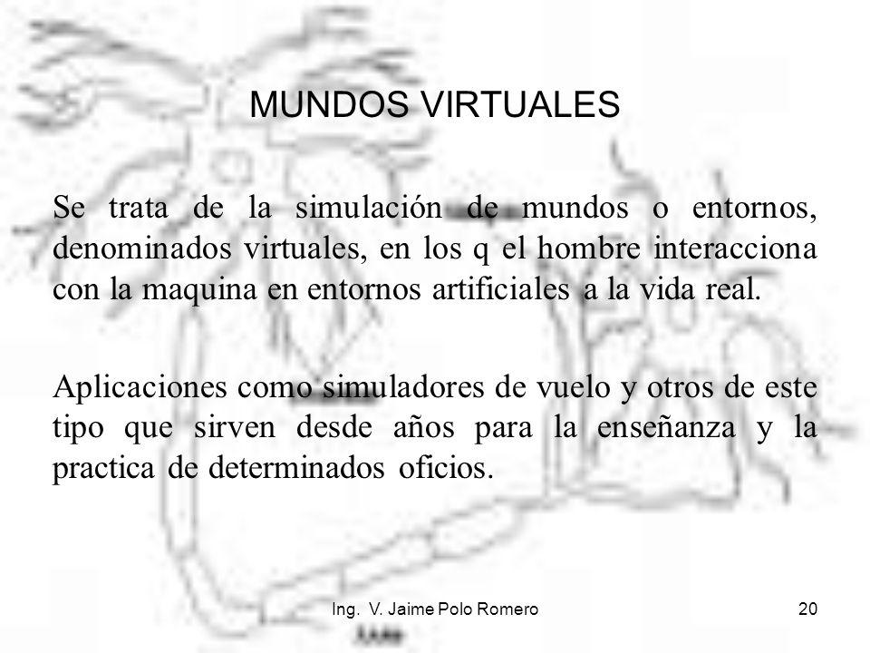 Ing. V. Jaime Polo Romero20 MUNDOS VIRTUALES Se trata de la simulación de mundos o entornos, denominados virtuales, en los q el hombre interacciona co