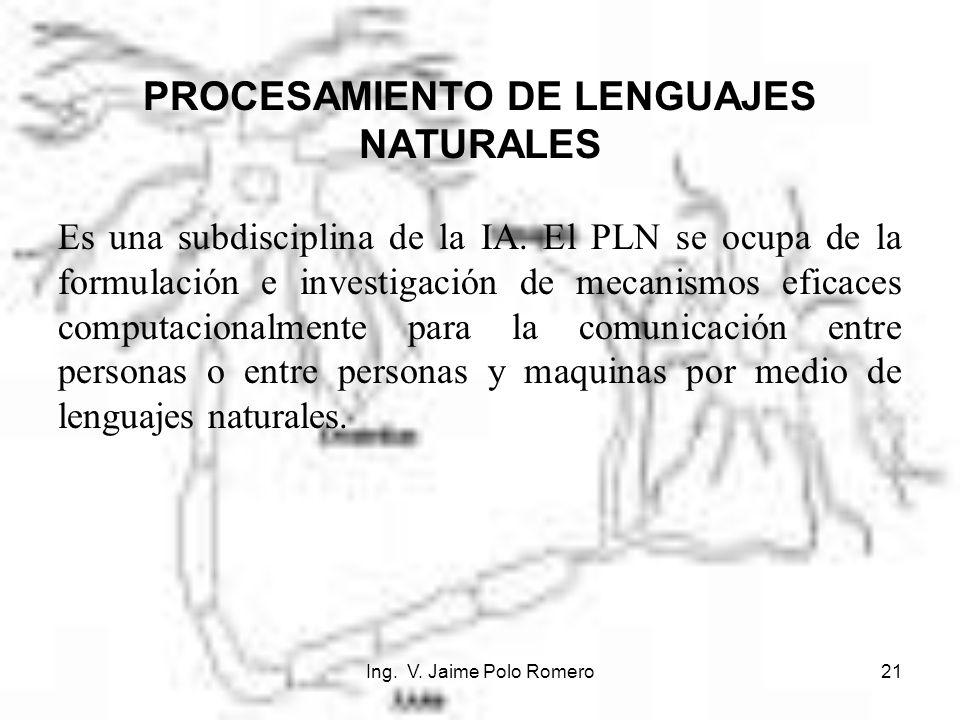 Ing. V. Jaime Polo Romero21 PROCESAMIENTO DE LENGUAJES NATURALES Es una subdisciplina de la IA. El PLN se ocupa de la formulación e investigación de m