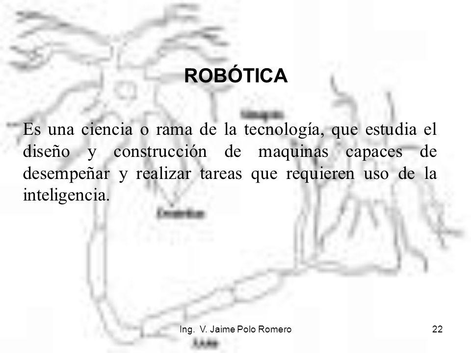 Ing. V. Jaime Polo Romero22 ROBÓTICA Es una ciencia o rama de la tecnología, que estudia el diseño y construcción de maquinas capaces de desempeñar y