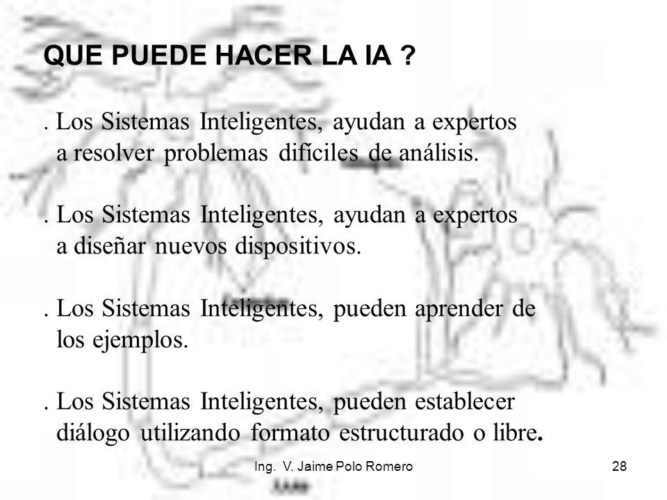 Ing. V. Jaime Polo Romero28 QUE PUEDE HACER LA IA ?. Los Sistemas Inteligentes, ayudan a expertos a resolver problemas difíciles de análisis.. Los Sis