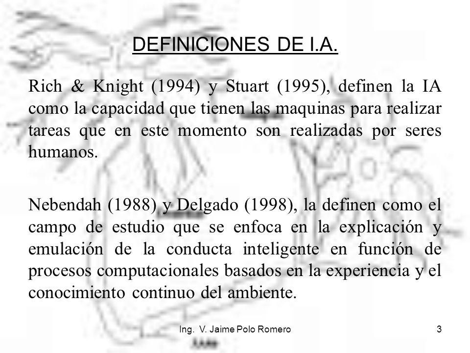 Ing. V. Jaime Polo Romero3 DEFINICIONES DE I.A. Rich & Knight (1994) y Stuart (1995), definen la IA como la capacidad que tienen las maquinas para rea