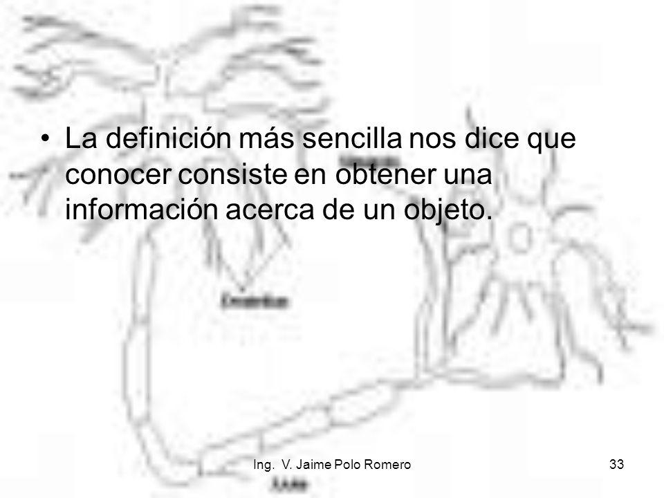 Ing. V. Jaime Polo Romero33 La definición más sencilla nos dice que conocer consiste en obtener una información acerca de un objeto.