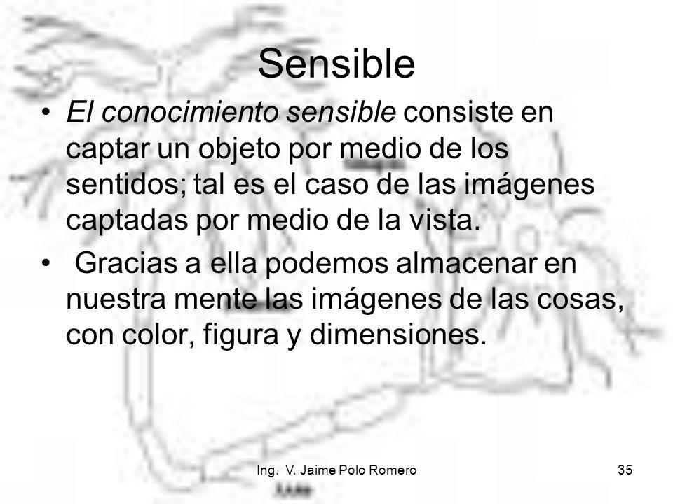 Ing. V. Jaime Polo Romero35 Sensible El conocimiento sensible consiste en captar un objeto por medio de los sentidos; tal es el caso de las imágenes c
