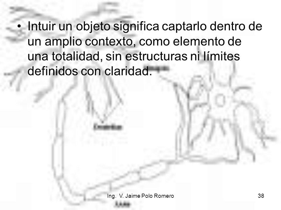 Ing. V. Jaime Polo Romero38 Intuir un objeto significa captarlo dentro de un amplio contexto, como elemento de una totalidad, sin estructuras ni límit