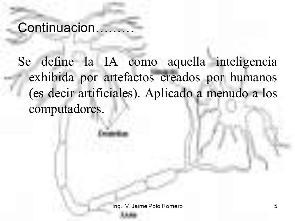 Ing. V. Jaime Polo Romero5 Continuacion……… Se define la IA como aquella inteligencia exhibida por artefactos creados por humanos (es decir artificiale