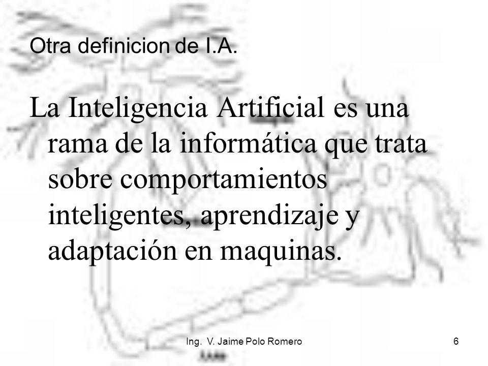 Ing. V. Jaime Polo Romero6 Otra definicion de I.A. La Inteligencia Artificial es una rama de la informática que trata sobre comportamientos inteligent