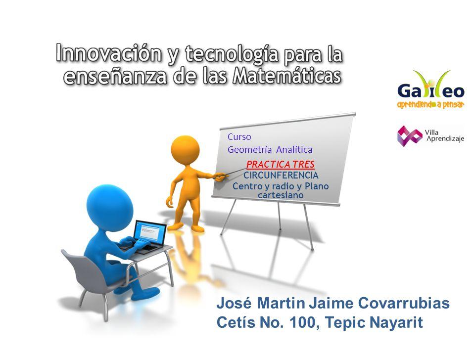 Curso Geometría Analítica PRACTICA TRES CIRCUNFERENCIA Centro y radio y Plano cartesiano José Martin Jaime Covarrubias Cetís No. 100, Tepic Nayarit