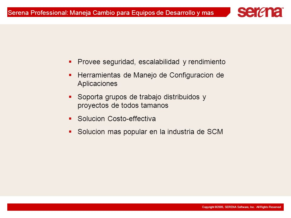 Copyright ©2005, SERENA Software, Inc. All Rights Reserved Serena Professional: Maneja Cambio para Equipos de Desarrollo y mas Provee seguridad, escal