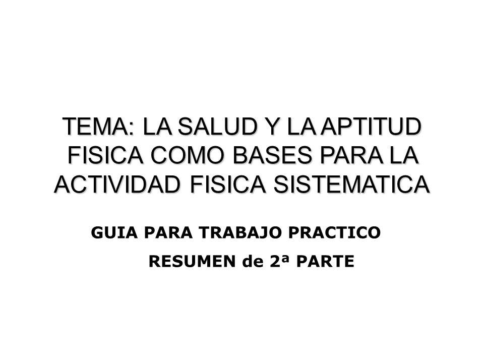 TEMA: LA SALUD Y LA APTITUD FISICA COMO BASES PARA LA ACTIVIDAD FISICA SISTEMATICA GUIA PARA TRABAJO PRACTICO RESUMEN de 2ª PARTE