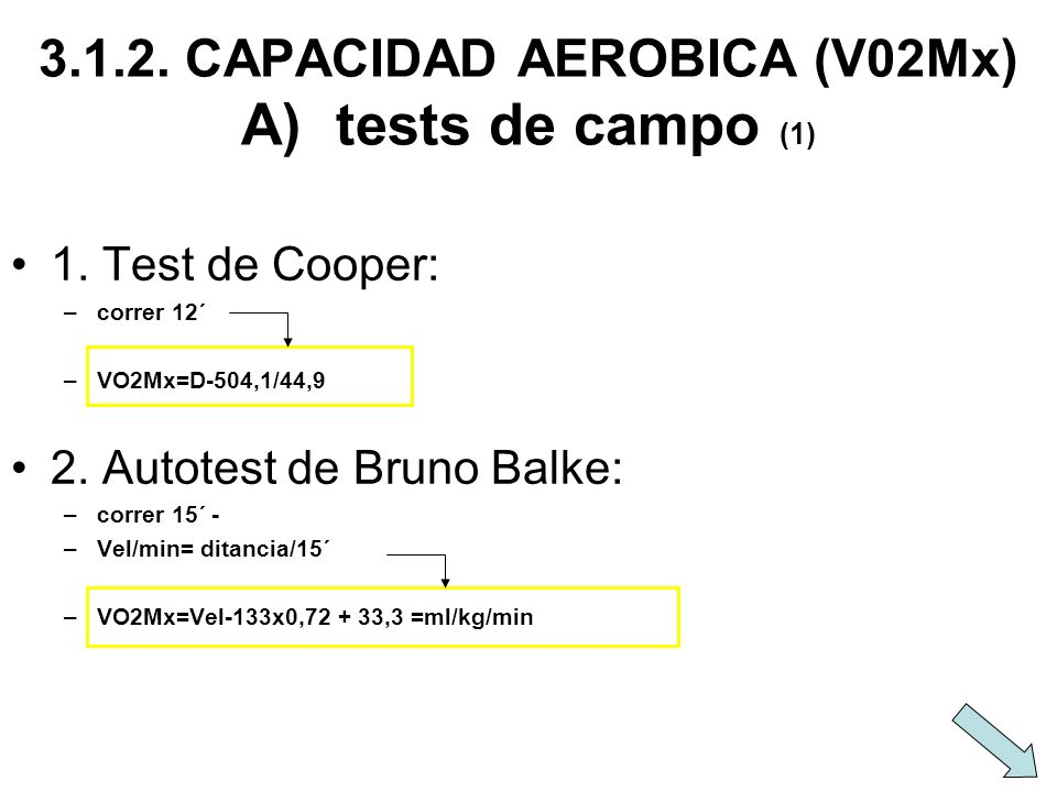 3.1.2. CAPACIDAD AEROBICA (V02Mx) A) tests de campo (1) 1. Test de Cooper: –correr 12´ –VO2Mx=D-504,1/44,9 2. Autotest de Bruno Balke: –correr 15´ - –
