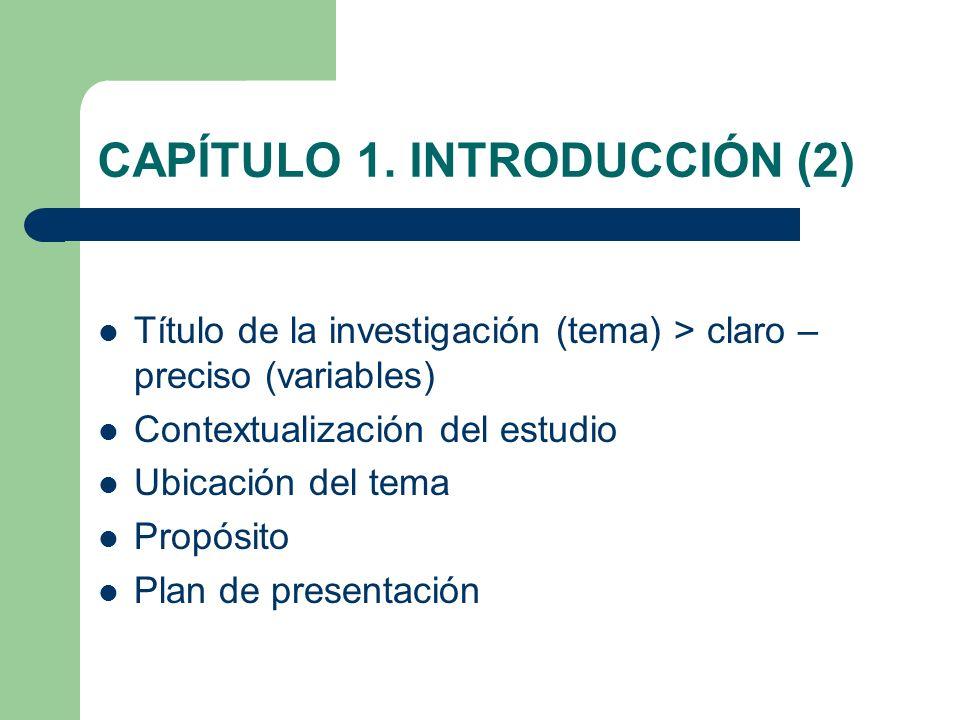 CAPÍTULO 1. INTRODUCCIÓN (2) Título de la investigación (tema) > claro – preciso (variables) Contextualización del estudio Ubicación del tema Propósit
