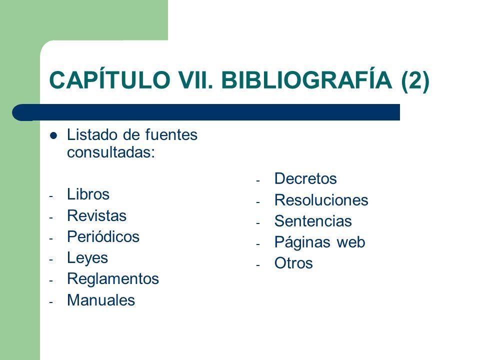 CAPÍTULO VII. BIBLIOGRAFÍA (2) Listado de fuentes consultadas: - Libros - Revistas - Periódicos - Leyes - Reglamentos - Manuales - Decretos - Resoluci
