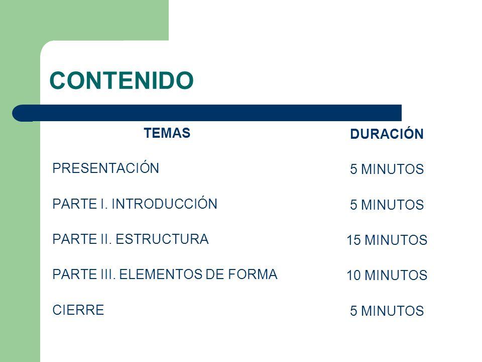 CONTENIDO TEMAS PRESENTACIÓN PARTE I. INTRODUCCIÓN PARTE II. ESTRUCTURA PARTE III. ELEMENTOS DE FORMA CIERRE DURACIÓN 5 MINUTOS 15 MINUTOS 10 MINUTOS