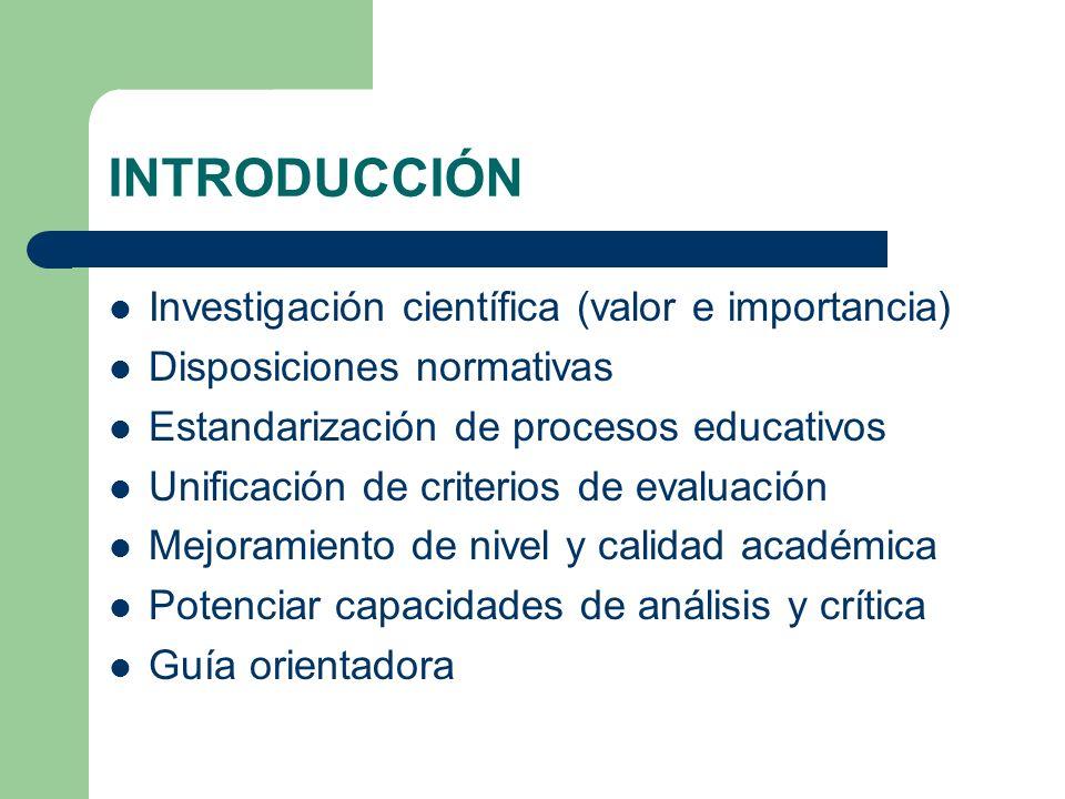 INTRODUCCIÓN Investigación científica (valor e importancia) Disposiciones normativas Estandarización de procesos educativos Unificación de criterios d
