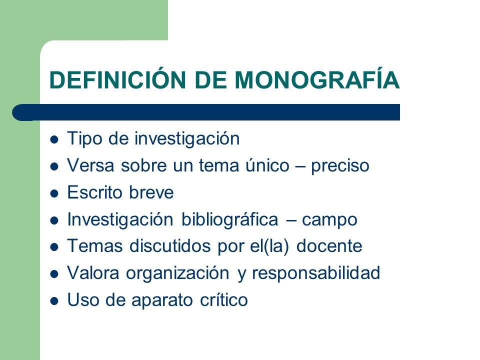 DEFINICIÓN DE MONOGRAFÍA Tipo de investigación Versa sobre un tema único – preciso Escrito breve Investigación bibliográfica – campo Temas discutidos