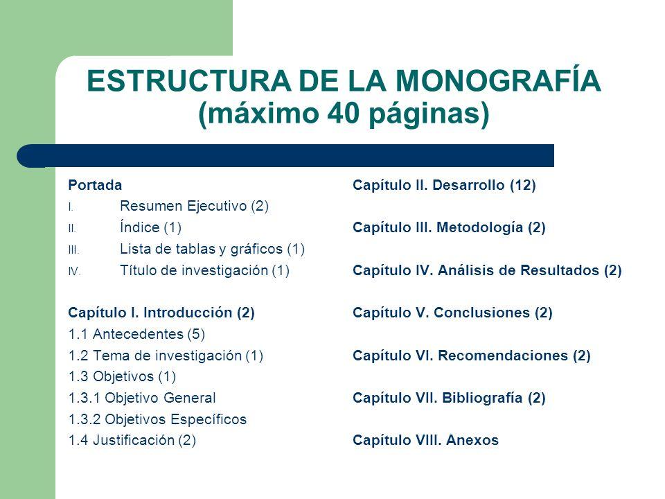 ESTRUCTURA DE LA MONOGRAFÍA (máximo 40 páginas) Portada I. Resumen Ejecutivo (2) II. Índice (1) III. Lista de tablas y gráficos (1) IV. Título de inve