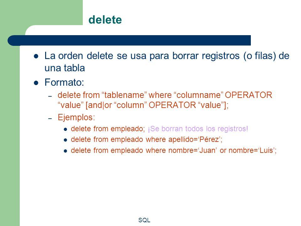 SQL delete La orden delete se usa para borrar registros (o filas) de una tabla Formato: – delete from tablename where columname OPERATOR value [and|or
