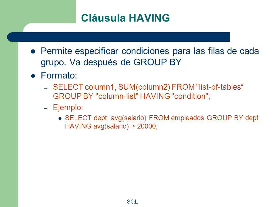 SQL Cláusula HAVING Permite especificar condiciones para las filas de cada grupo. Va después de GROUP BY Formato: – SELECT column1, SUM(column2) FROM