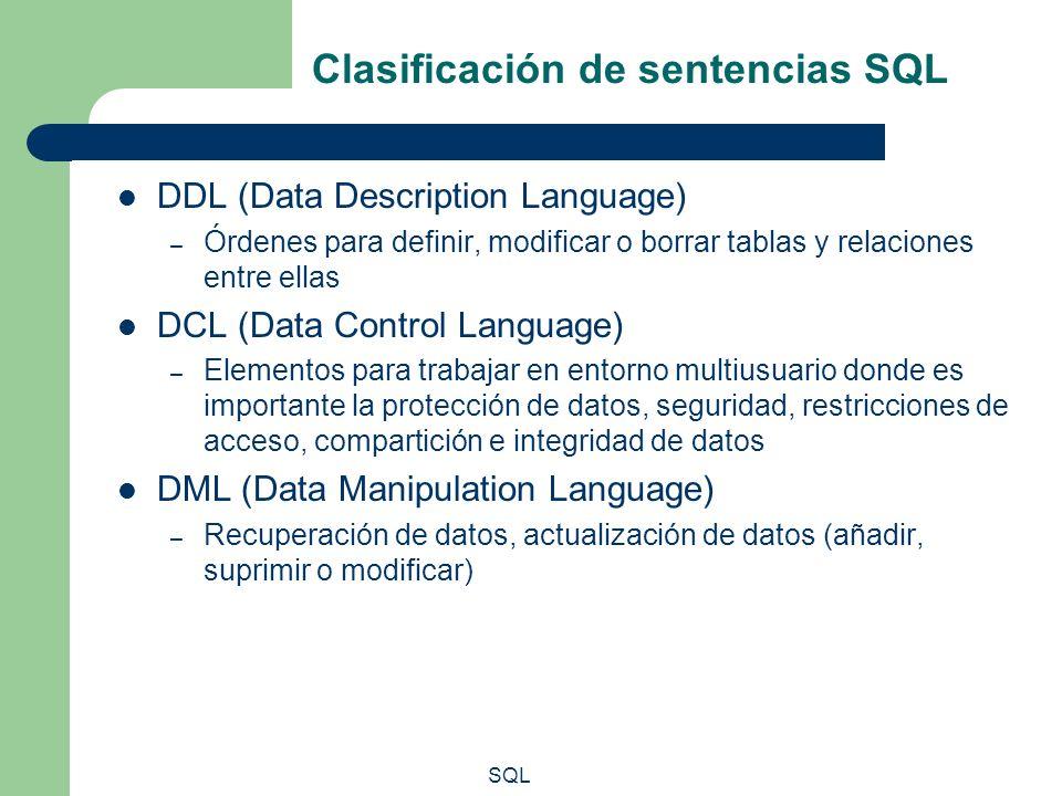 SQL Clasificación de sentencias SQL DDL (Data Description Language) – Órdenes para definir, modificar o borrar tablas y relaciones entre ellas DCL (Da