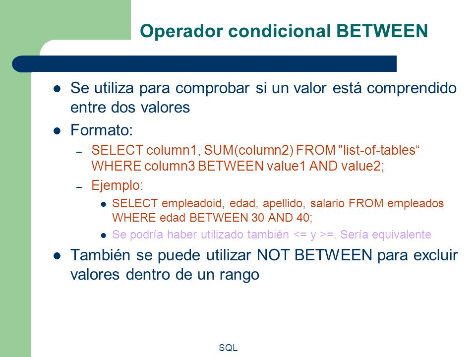 SQL Operador condicional BETWEEN Se utiliza para comprobar si un valor está comprendido entre dos valores Formato: – SELECT column1, SUM(column2) FROM