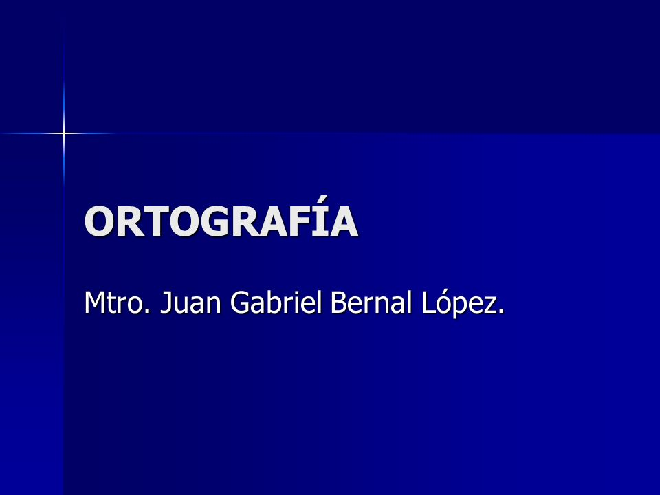 ORTOGRAFÍA Mtro. Juan Gabriel Bernal López.
