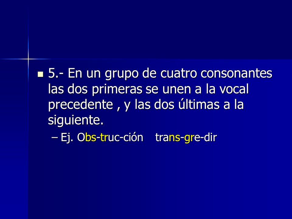 5.- En un grupo de cuatro consonantes las dos primeras se unen a la vocal precedente, y las dos últimas a la siguiente. 5.- En un grupo de cuatro cons
