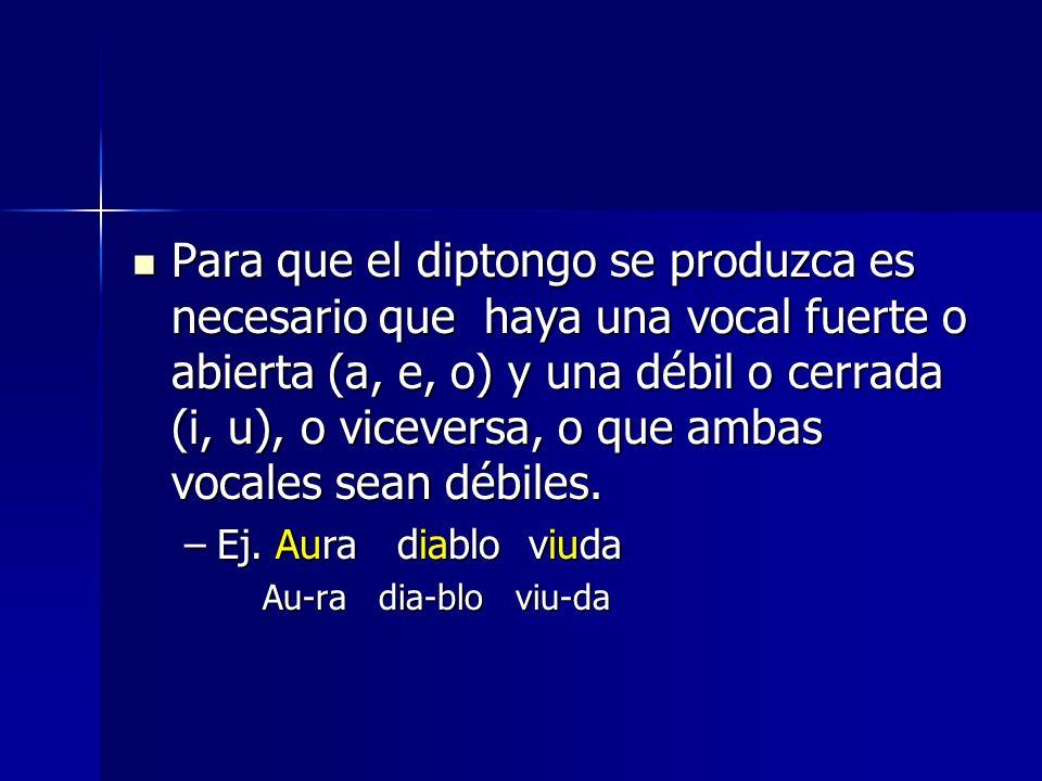 Para que el diptongo se produzca es necesario que haya una vocal fuerte o abierta (a, e, o) y una débil o cerrada (i, u), o viceversa, o que ambas voc