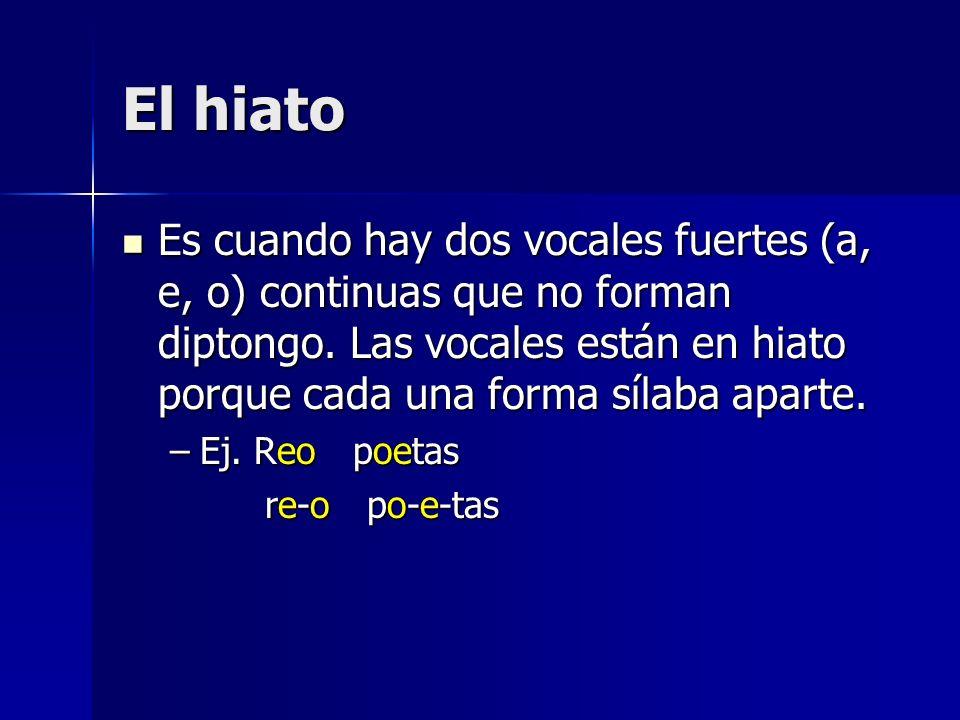 El hiato Es cuando hay dos vocales fuertes (a, e, o) continuas que no forman diptongo. Las vocales están en hiato porque cada una forma sílaba aparte.
