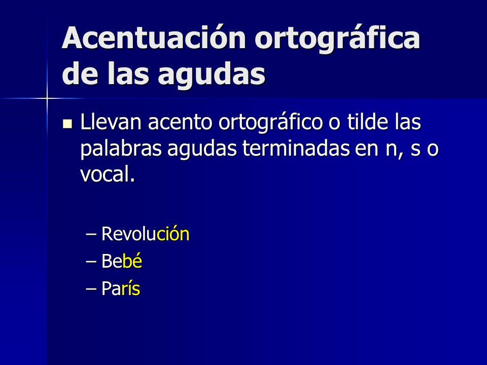 Acentuación ortográfica de las agudas Llevan acento ortográfico o tilde las palabras agudas terminadas en n, s o vocal. Llevan acento ortográfico o ti