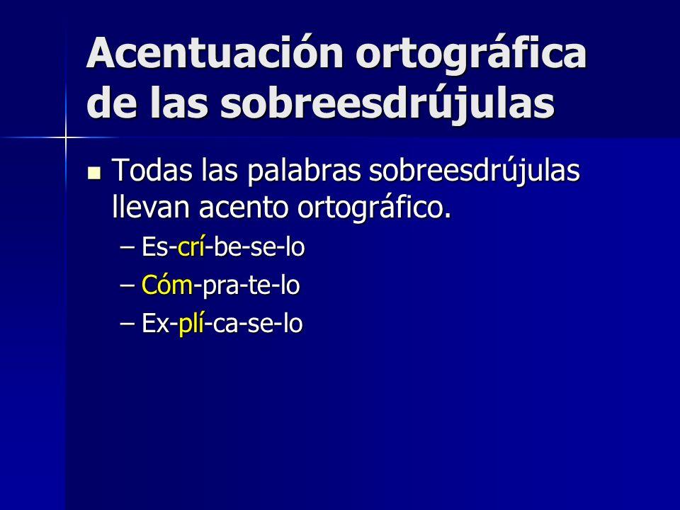 Acentuación ortográfica de las sobreesdrújulas Todas las palabras sobreesdrújulas llevan acento ortográfico. Todas las palabras sobreesdrújulas llevan