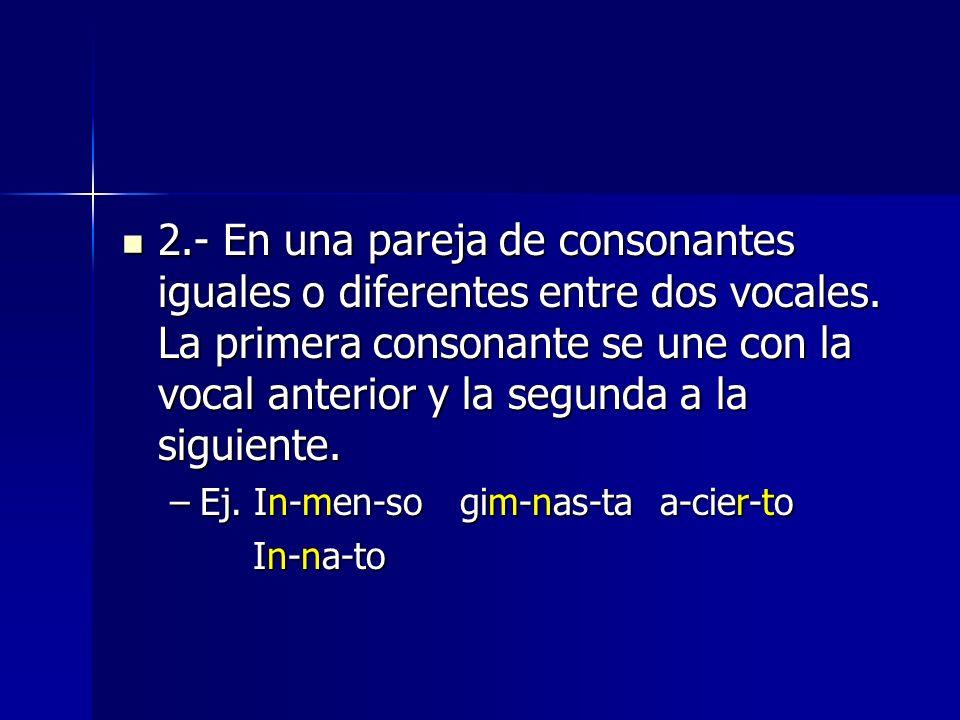 2.- En una pareja de consonantes iguales o diferentes entre dos vocales. La primera consonante se une con la vocal anterior y la segunda a la siguient