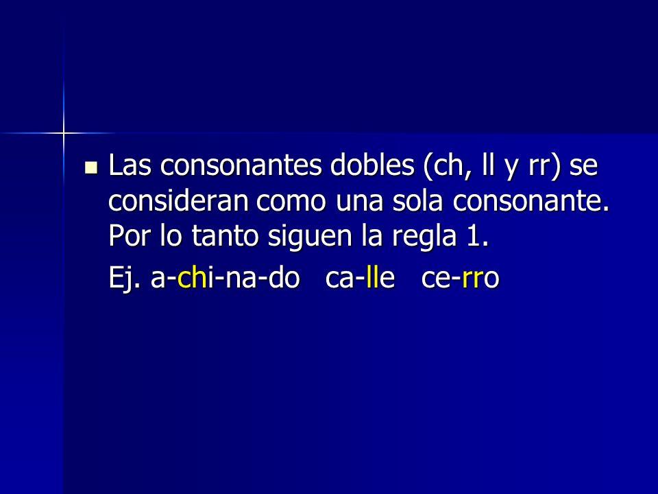 Las consonantes dobles (ch, ll y rr) se consideran como una sola consonante. Por lo tanto siguen la regla 1. Las consonantes dobles (ch, ll y rr) se c