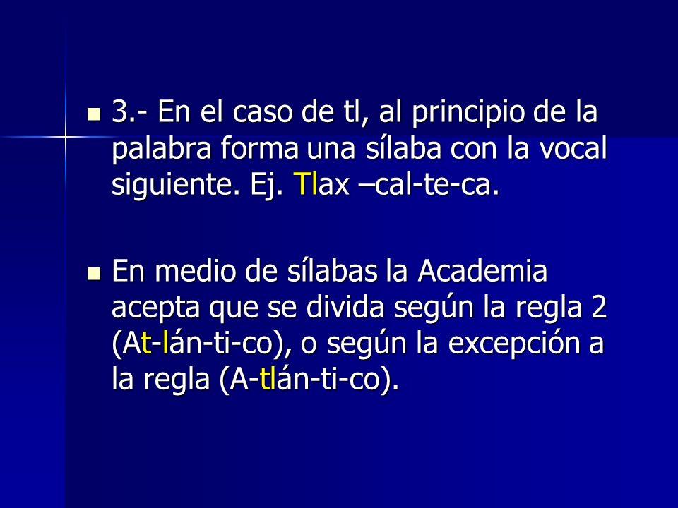 3.- En el caso de tl, al principio de la palabra forma una sílaba con la vocal siguiente. Ej. Tlax –cal-te-ca. 3.- En el caso de tl, al principio de l